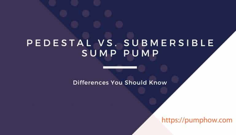Pedestal vs. Submersible Sump Pump: Differences You Should Know Before Making a Purchase Decision